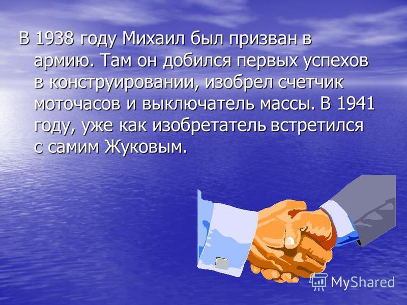 В 1938 году Михаил был призван в армию. Там он добился первых успехов в конструировании, изобрел счетчик моточасов и выключатель массы. В 1941 году, уже как изобретатель встретился с самим Жуковым.