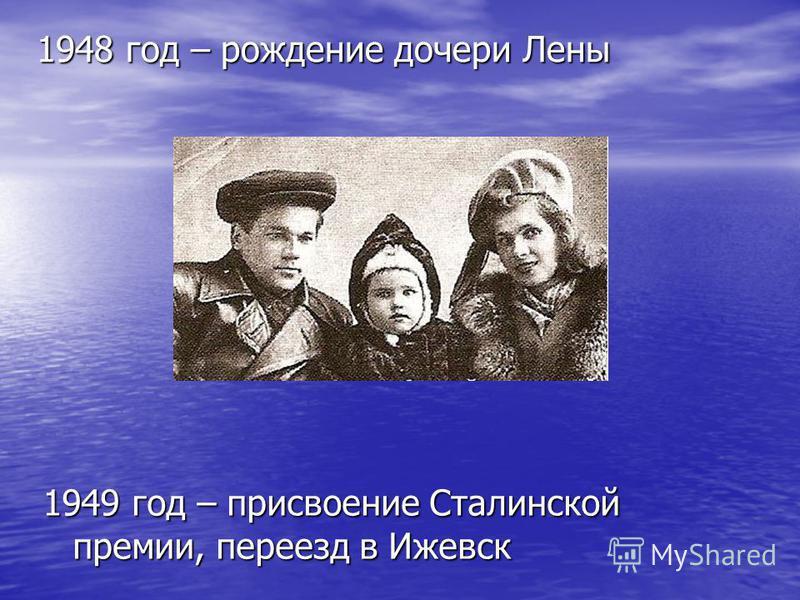 1948 год – рождение дочери Лены 1949 год – присвоение Сталинской премии, переезд в Ижевск