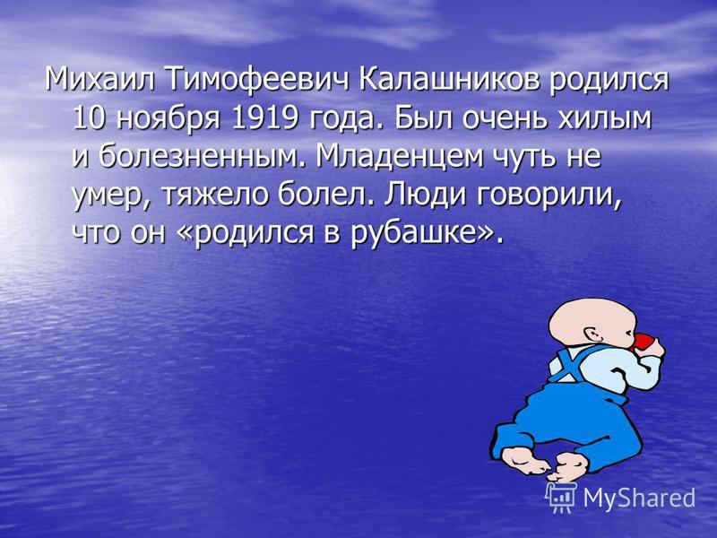 Михаил Тимофеевич Калашников родился 10 ноября 1919 года. Был очень хилым и болезненным. Младенцем чуть не умер, тяжело болел. Люди говорили, что он «родился в рубашке».