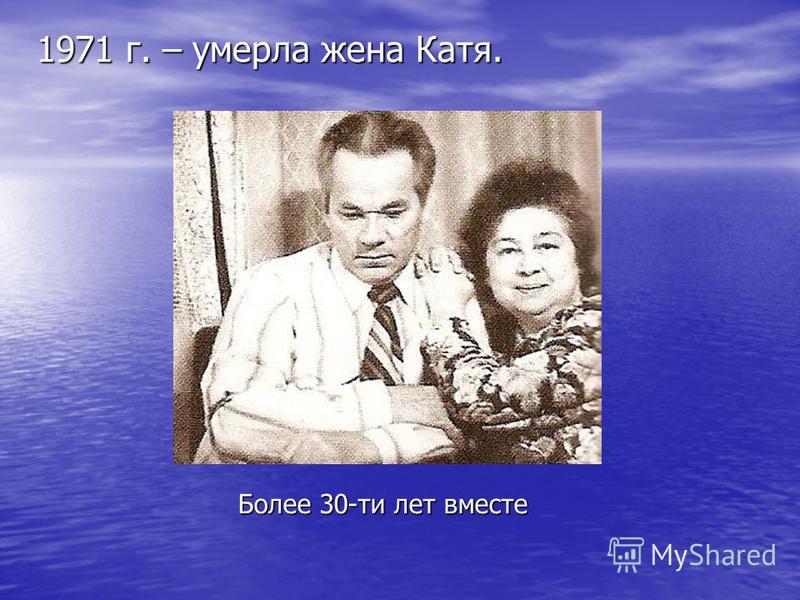 1971 г. – умерла жена Катя. Более 30-ти лет вместе