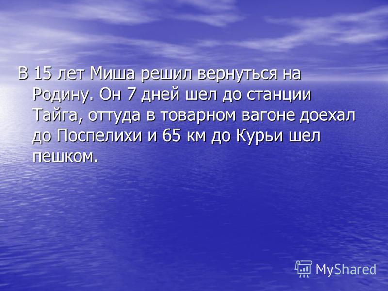 В 15 лет Миша решил вернуться на Родину. Он 7 дней шел до станции Тайга, оттуда в товарном вагоне доехал до Поспелихи и 65 км до Курьи шел пешком.