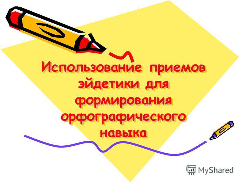 Использование приемов эйдетики для формирования орфографического навыка Использование приемов эйдетики для формирования орфографического навыка