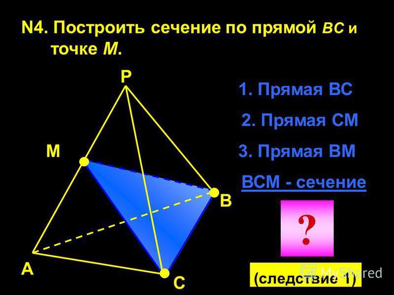 N4. Построить сечение по прямой BC и точке М. А В С Р М 1. Прямая ВС 2. Прямая СМ ВСМ - сечение 3. Прямая ВМ ? (следствие 1)