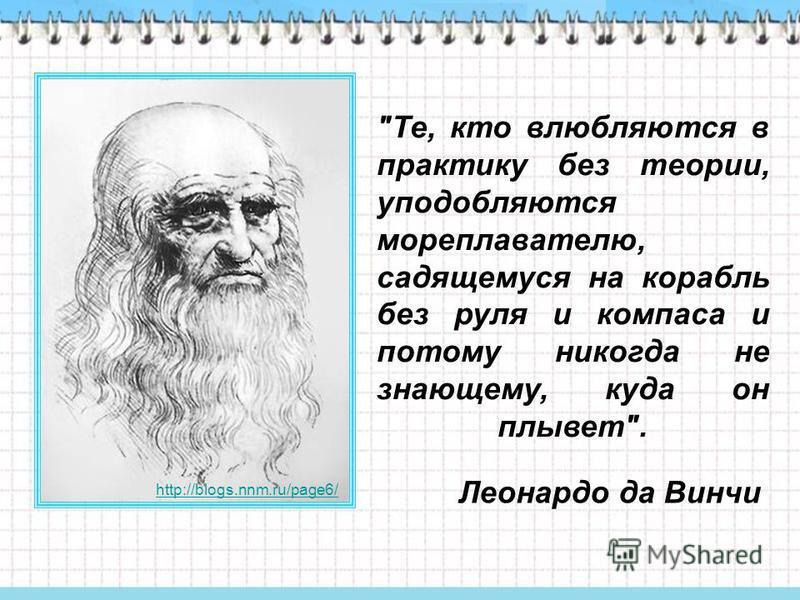 Те, кто влюбляются в практику без теории, уподобляются мореплавателю, садящемуся на корабль без руля и компаса и потому никогда не знающему, куда он плывет. Леонардо да Винчи http://blogs.nnm.ru/page6/