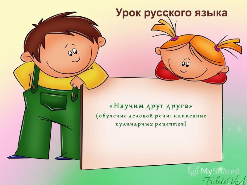 «Научим друг друга» (обучение деловой речи: написание кулинарных рецептов) Урок русского языка
