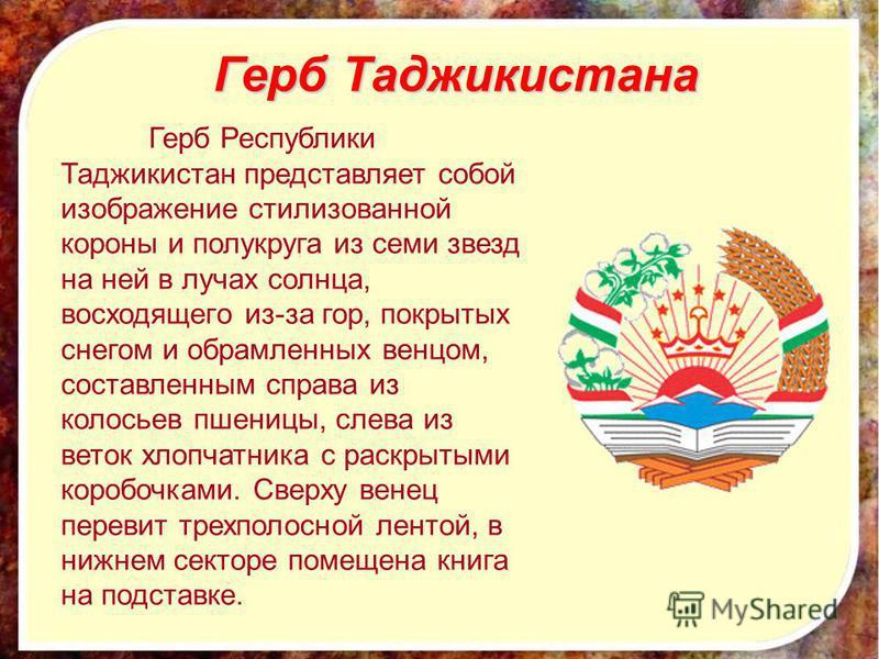 Герб Таджикистана Герб Республики Таджикистан представляет собой изображение стилизованной короны и полукруга из семи звезд на ней в лучах солнца, восходящего из-за гор, покрытых снегом и обрамленных венцом, составленным справа из колосьев пшеницы, с