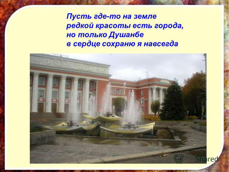 Пусть где-то на земле редкой красоты есть города, но только Душанбе в сердце сохраню я навсегда