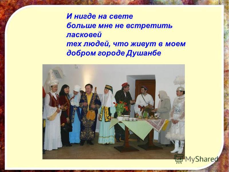 И нигде на свете больше мне не встретить ласковей тех людей, что живут в моем добром городе Душанбе
