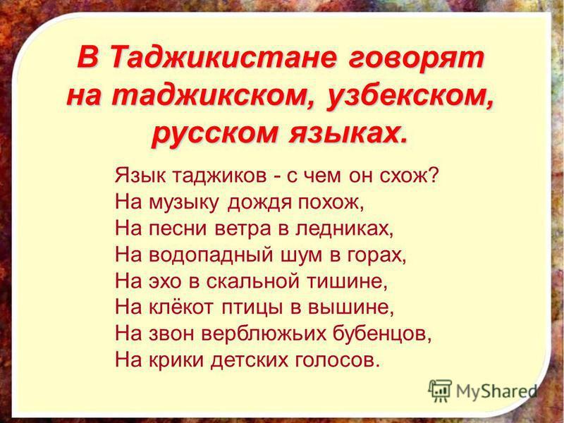 В Таджикистане говорят на таджикском, узбекском, русском языках. Язык таджиков - с чем он схож? На музыку дождя похож, На песни ветра в ледниках, На водопадный шум в горах, На эхо в скальной тишине, На клёкот птицы в вышине, На звон верблюжьих бубенц
