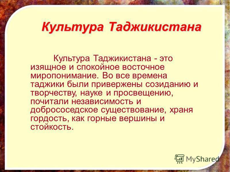 Культура Таджикистана Культура Таджикистана - это изящное и спокойное восточное миропонимание. Во все времена таджики были привержены созиданию и творчеству, науке и просвещению, почитали независимость и добрососедское существование, храня гордость,