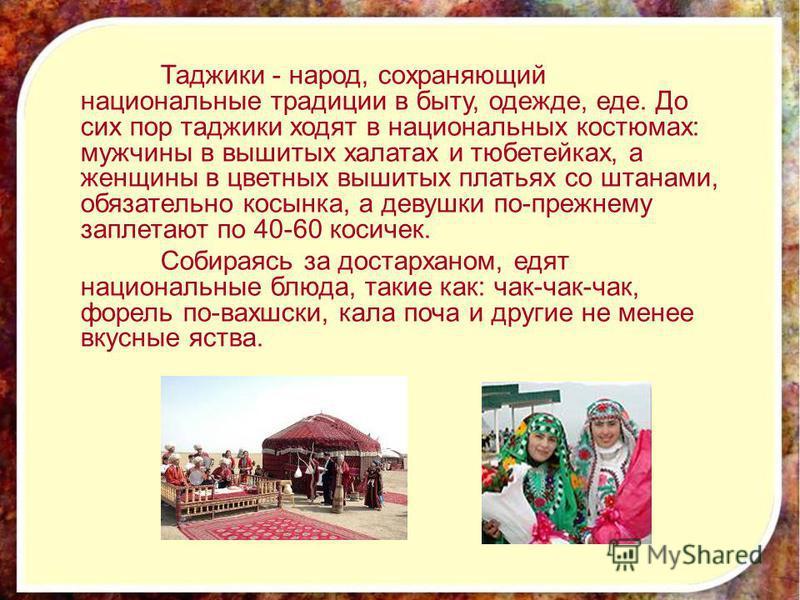 Таджики - народ, сохраняющий национальные традиции в быту, одежде, еде. До сих пор таджики ходят в национальных костюмах: мужчины в вышитых халатах и тюбетейках, а женщины в цветных вышитых платьях со штанами, обязательно косынка, а девушки по-прежне