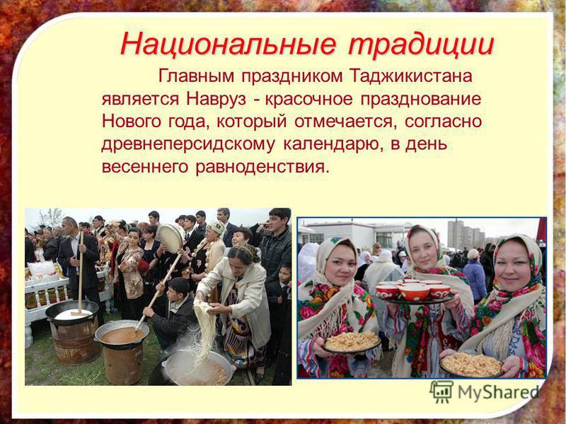 Главным праздником Таджикистана является Навруз - красочное празднование Нового года, который отмечается, согласно древнеперсидскому календарю, в день весеннего равноденствия. Национальные традиции