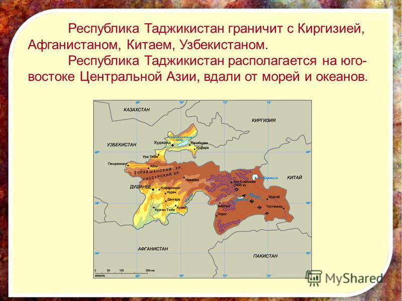 Республика Таджикистан граничит с Киргизией, Афганистаном, Китаем, Узбекистаном. Республика Таджикистан располагается на юго- востоке Центральной Азии, вдали от морей и океанов.