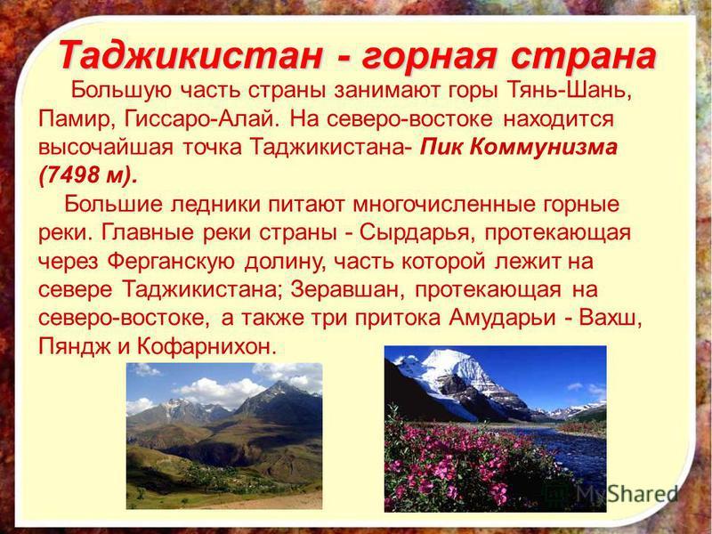 Таджикистан - горная страна Большую часть страны занимают горы Тянь-Шань, Памир, Гиссаро-Алай. На северо-востоке находится высочайшая точка Таджикистана- Пик Коммунизма (7498 м). Большие ледники питают многочисленные горные реки. Главные реки страны