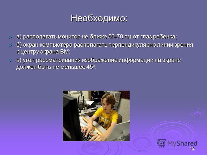 Необходимо: a) располагать монитор не ближе 50-70 см от глаз ребёнка; a) располагать монитор не ближе 50-70 см от глаз ребёнка; б) экран компьютера располагать перпендикулярно линии зрения к центру экрана ВМ; б) экран компьютера располагать перпендик