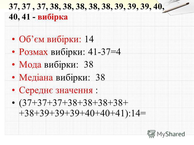 Обєм вибірки: 14 Розмах вибірки: 41-37=4 Мода вибірки: 38 Медіана вибірки: 38 Середнє значення : (37+37+37+38+38+38+38+ +38+39+39+39+40+40+41):14= 37, 37, 37, 38, 38, 38, 38, 38, 39, 39, 39, 40, 40, 41 - вибірка