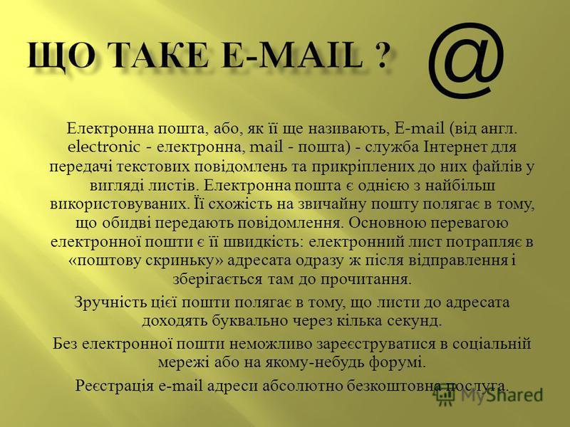 Електронна пошта, або, як її ще називають, E-mail ( від англ. electronic - електронна, mail - пошта ) - служба Інтернет для передачі текстових повідомлень та прикріплених до них файлів у вигляді листів. Електронна пошта є однією з найбільш використов