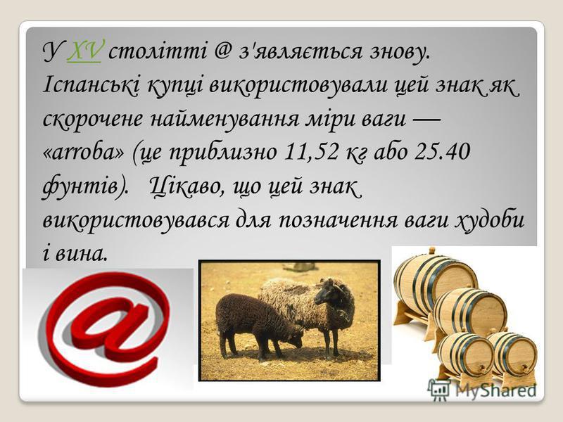 У XV столітті @ з'являється знову. Іспанські купці використовували цей знак як скорочене найменування міри ваги «arroba» (це приблизно 11,52 кг або 25.40 фунтів). Цікаво, що цей знак використовувався для позначення ваги худоби і вина.XV