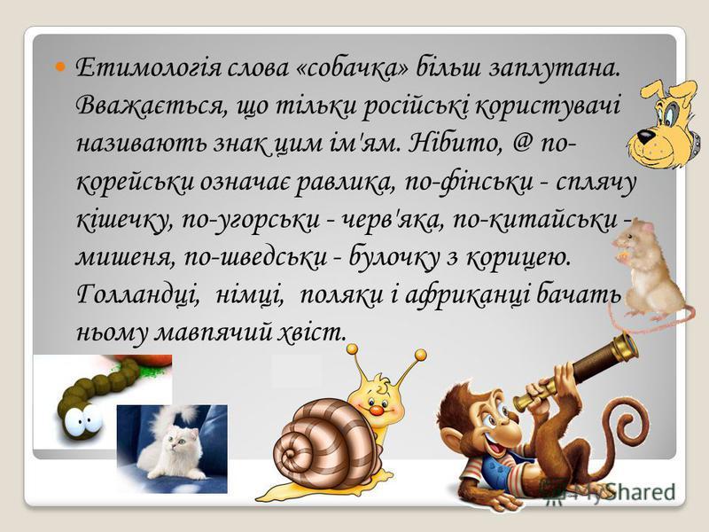 Етимологія слова «собачка» більш заплутана. Вважається, що тільки російські користувачі називають знак цим ім'ям. Нібито, @ по- корейськи означає равлика, по-фінськи - сплячу кішечку, по-угорськи - черв'яка, по-китайськи - мишеня, по-шведськи - булоч
