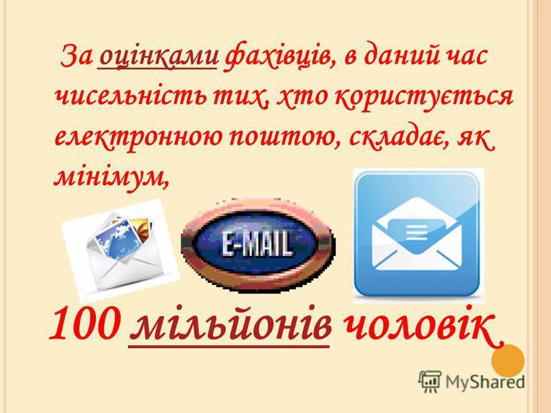 За оцінками фахівців, в даний час чисельність тих, хто користується електронною поштою, складає, як мінімум,оцінками 100 мільйонів чоловікмільйонів