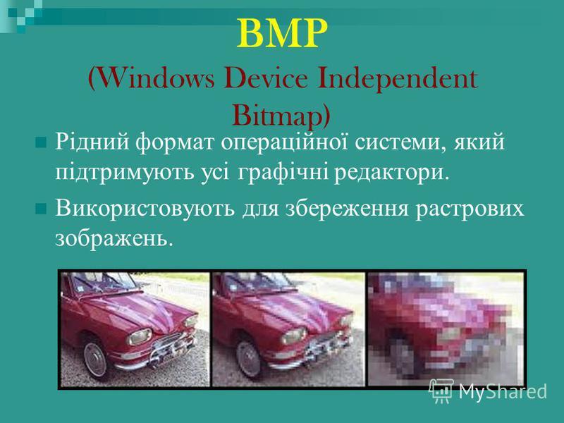 BMP (Windows Device Independent Bitmap) Рідний формат операційної системи, який підтримують усі графічні редактори. Використовують для збереження растрових зображень.