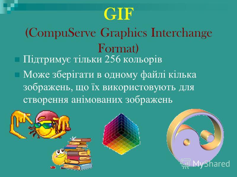 GIF (CompuServe Graphics Interchange Format) Підтримує тільки 256 кольорів Може зберігати в одному файлі кілька зображень, що їх використовують для створення анімованих зображень