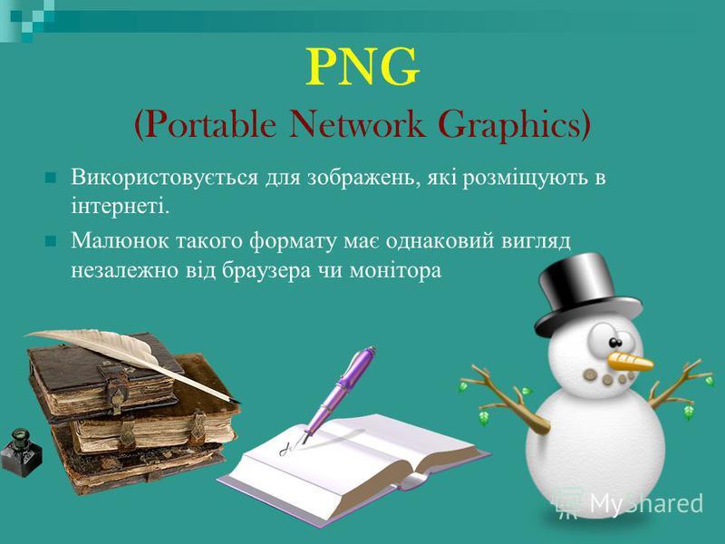 PNG (Portable Network Graphics) Використовується для зображень, які розміщують в інтернеті. Малюнок такого формату має однаковий вигляд незалежно від браузера чи монітора