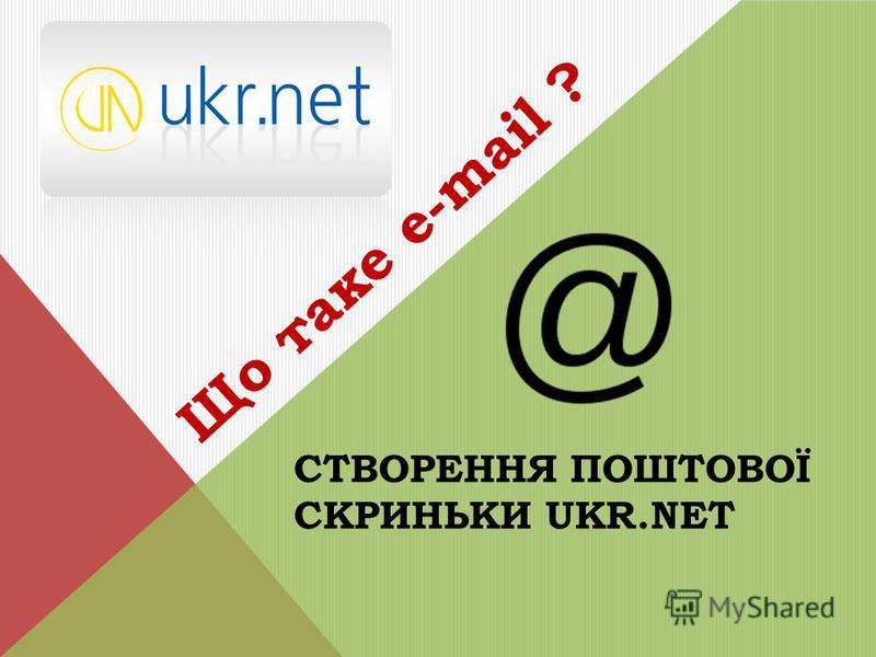 СТВОРЕННЯ ПОШТОВОЇ СКРИНЬКИ UKR.NET Що таке е-mail ?