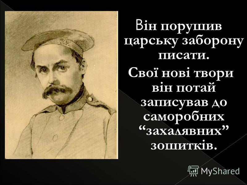 В ін порушив царську заборону писати. Свої нові твори він потай записував до саморобних захалявних зошитків.