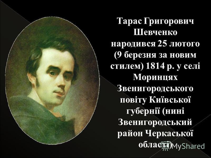 Тарас Григорович Шевченко народився 25 лютого (9 березня за новим стилем) 1814 р. у селі Моринцях Звенигородського повіту Київської губернії (нині Звенигородський район Черкаської області)