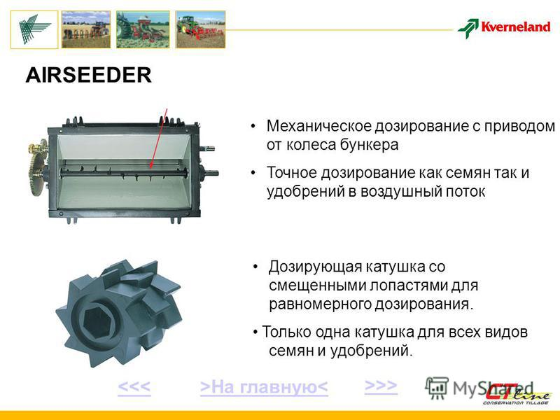 AIRSEEDER Механическое дозирование с приводом от колеса бункера Точное дозирование как семян так и удобрений в воздушный поток Дозирующая катушка со смещенными лопастями для равномерного дозирования. Только одна катушка для всех видов семян и удобрен