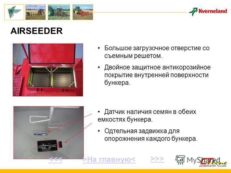 AIRSEEDER Большое загрузочное отверстие со съемным решетом. Двойное защитное антикоррозийное покрытие внутренней поверхности бункера. Датчик наличия семян в обеих емкостях бункера. Одтельная задвижка для опорожнения каждого бункера. >На главную< >>>
