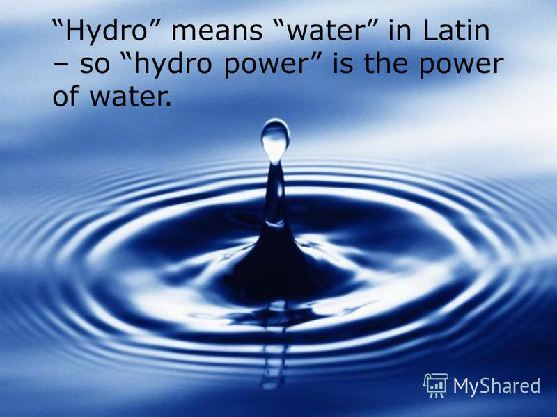 Hydro means water in Latin – so hydro power is the power of water.