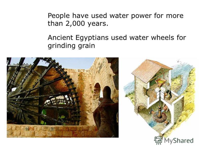 People have used water power for more than 2,000 years. Ancient Egyptians used water wheels for grinding grain