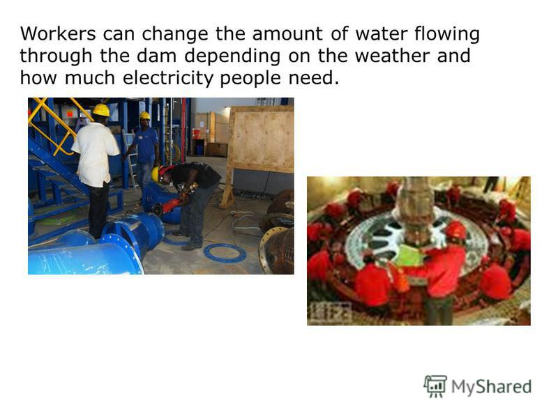Workers can change the amount of water flowing through the dam depending on the weather and how much electricity people need.