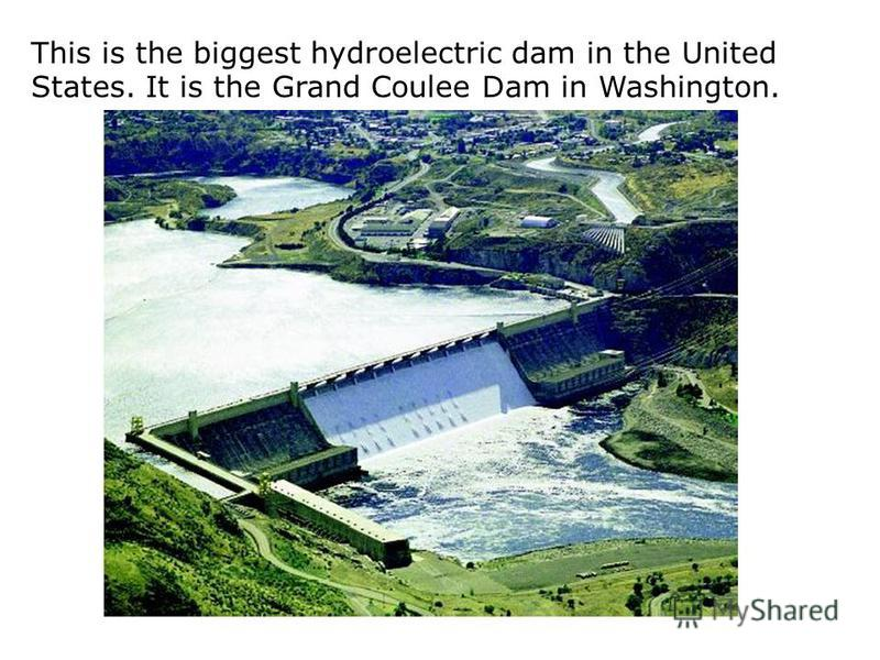This is the biggest hydroelectric dam in the United States. It is the Grand Coulee Dam in Washington.