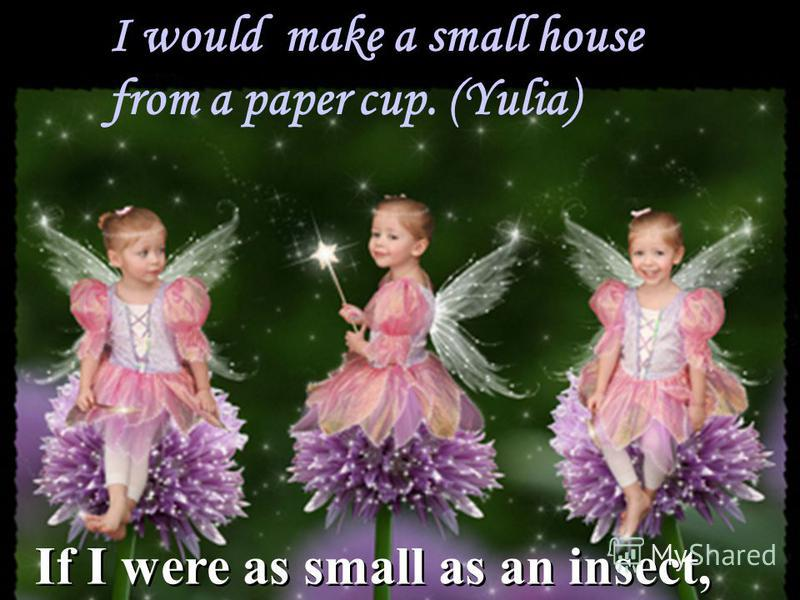 I would make a small house from a paper cup. (Yulia) If I were as small as an insect,
