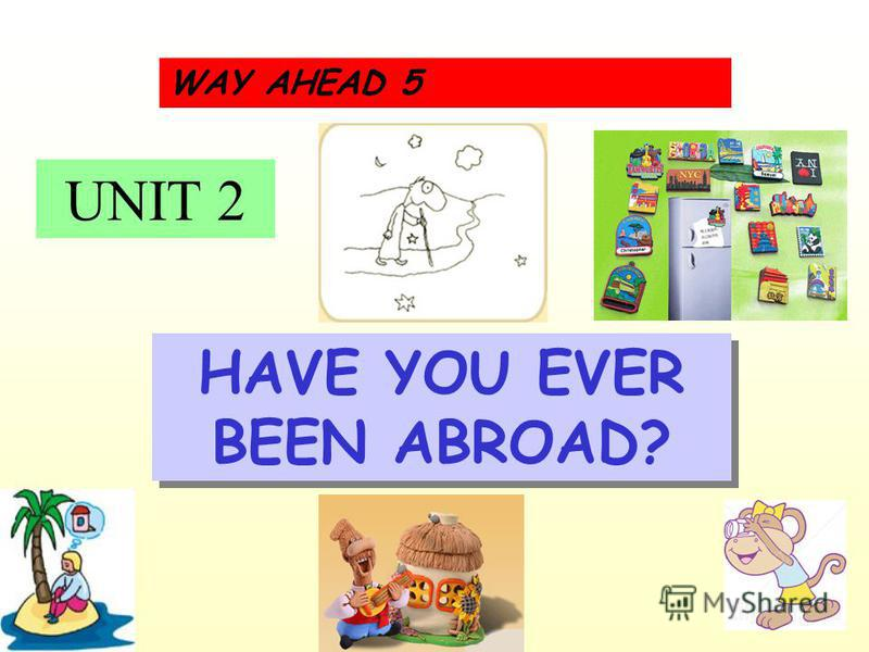 UNIT 2 WAY AHEAD 5 HAVE YOU EVER BEEN ABROAD?