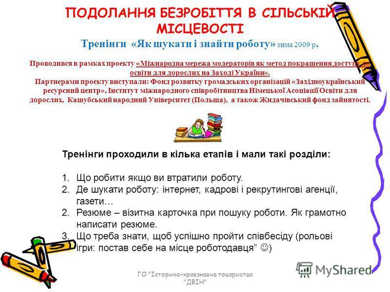 ПОДОЛАННЯ БЕЗРОБІТТЯ В СІЛЬСЬКІЙ МІСЦЕВОСТІ Тренінги «Як шукати і знайти роботу» зима 2009 р. Проводився в рамках проекту «Міжнародна мережа модераторів як метод покращення доступу до освіти для дорослих на Заході України». Партнерами проекту виступа