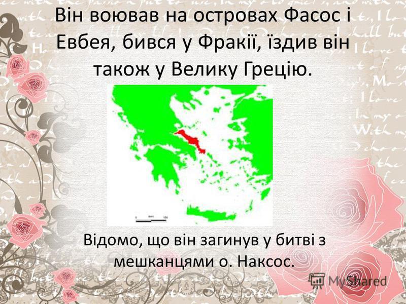 Він воював на островах Фасос і Евбея, бився у Фракії, їздив він також у Велику Грецію. Відомо, що він загинув у битві з мешканцями о. Наксос.