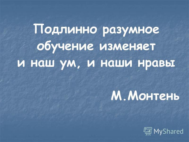 Подлинно разумное обучение изменяет и наш ум, и наши нравы М.Монтень