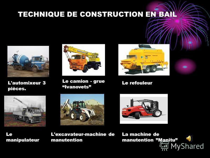 TECHNIQUE DE CONSTRUCTION EN BAIL Le manipulateur L'excavateur-machine de manutention L'automixeur 3 pièces. Le camion - grue Ivanovets Le refouleur La machine de manutention Manitu