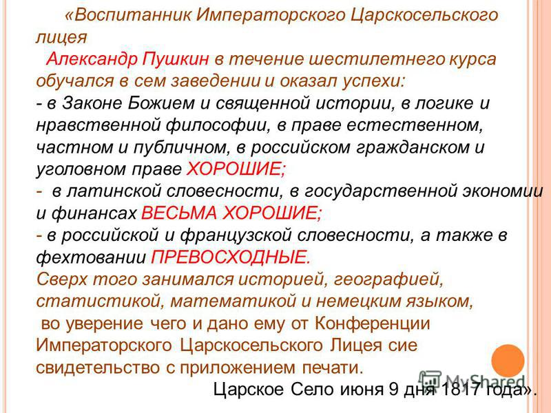 «Воспитанник Императорского Царскосельского лицея Александр Пушкин в течение шестилетнего курса обучался в сем заведении и оказал успехи: - в Законе Божием и священной истории, в логике и нравственной философии, в праве естественном, частном и публич