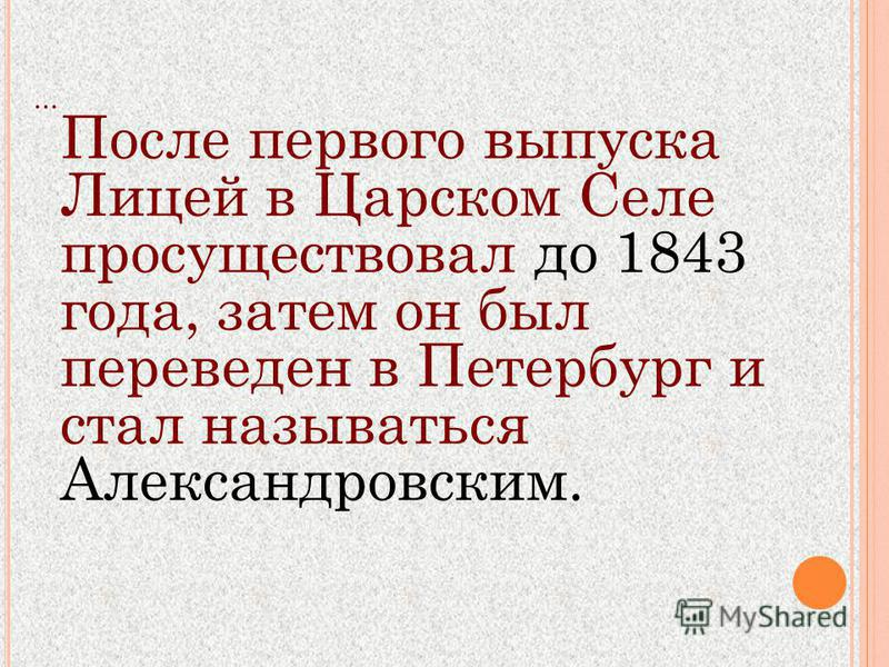 ... После первого выпуска Лицей в Царском Селе просуществовал до 1843 года, затем он был переведен в Петербург и стал называться Александровским.