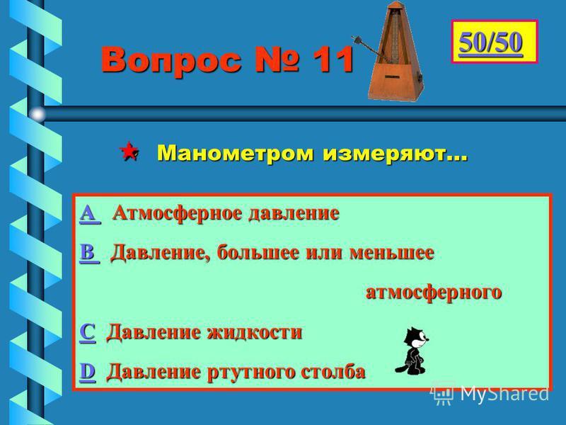 Вопрос 11 Вопрос 11 Манометром измеряют… Манометром измеряют… 50/50 АААА А А тмосферное давление ВВВВ Д Д авление, большее или меньшее атмосферного СССС Давление жидкости DDDD Давление ртутного столба