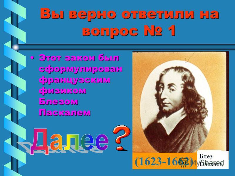 Вы верно ответили на вопрос 1 Этот закон был сформулирован французским физиком Блезом Паскалем Этот закон был сформулирован французским физиком Блезом Паскалем (1623-1662) Блез Паскаль