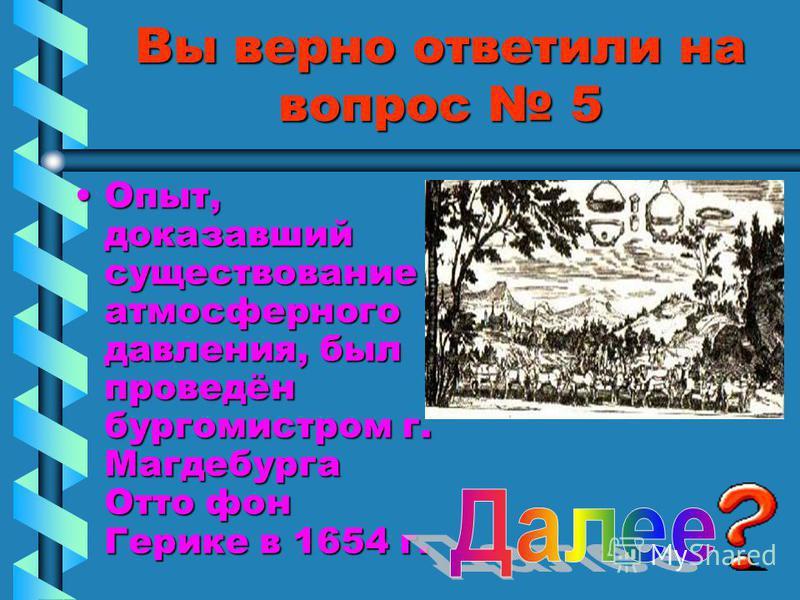 Вы верно ответили на вопрос 5 Опыт, доказавший существование атмосферного давления, был проведён бургомистром г. Магдебурга Отто фон Герике в 1654 г.Опыт, доказавший существование атмосферного давления, был проведён бургомистром г. Магдебурга Отто фо