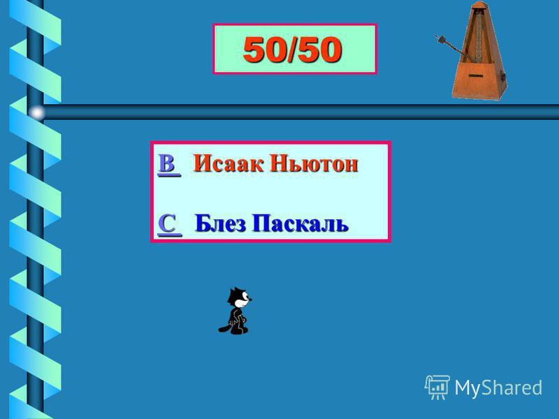 50/50 50/50 В В Исаак Ньютон В С С Блез Паскаль С