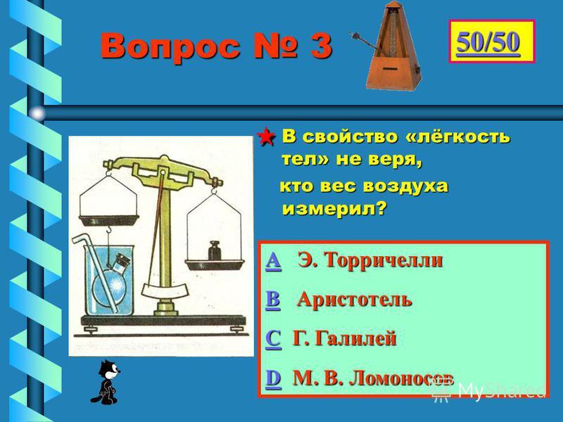 Вопрос 3 Вопрос 3 В свойство «лёгкость тел» не веря, кто вес воздуха измерил? 50/50 АААА Э. Торричелли ВВВВ Аристотель СССС Г. Галилей DDDD М. В. Ломоносов