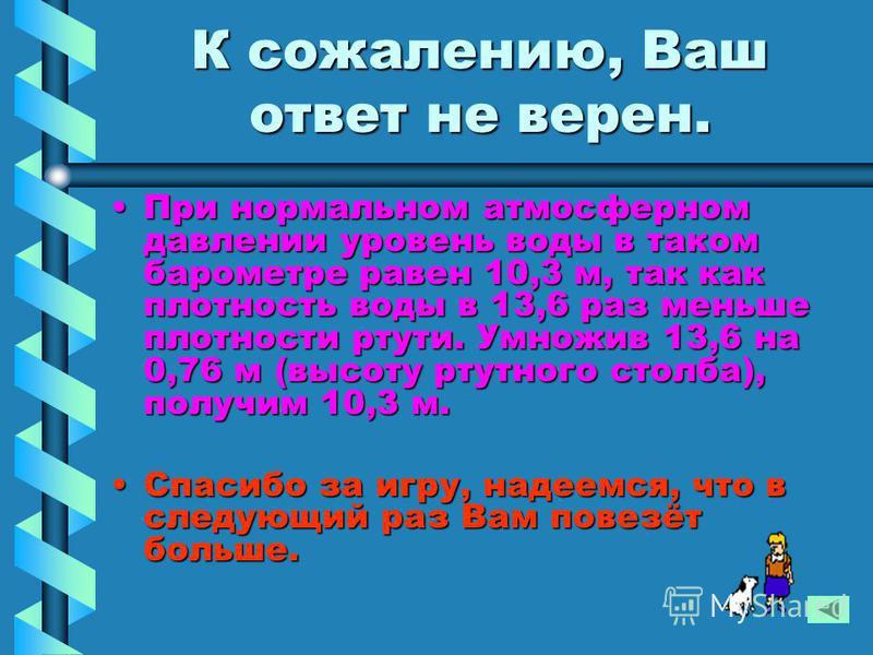 К сожалению, Ваш ответ не верен. При нормальном атмосферном давлении уровень воды в таком барометре равен 10,3 м, так как плотность воды в 13,6 раз меньше плотности ртути. Умножив 13,6 на 0,76 м (высоту ртутного столба), получим 10,3 м.При нормальном